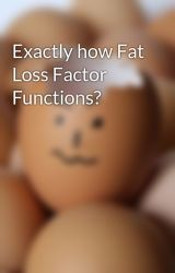 Exactly how Fat Loss Factor Functions? by dry8derick