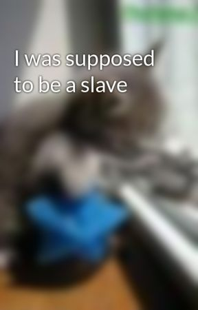 I was supposed to be a slave by 4badco