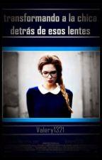 Transformando A La Chica Detrás De Los Lentes [EDITANDO] by Valery1321
