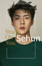 Stuck On You Sehun [Sehun FF] by dattletaddle