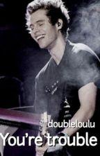 You're trouble by doubleloulu