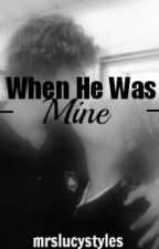 When He Was Mine (A Harry Styles Fanfiction) by mrslucystyles