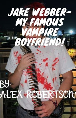 Jake Webber- My Famous Vampire Boyfriend! by Alexrobertson2003