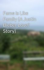 Fame is Like Family (A Justin Bieber Love? Story) by JodieBanks