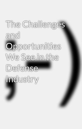 The Challenges and Opportunities We See in the Defense Industry by Ziadkabdelnour