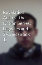 Revelation Against the Nation Series: Legacies and Secries (Book 1) by DustinKoeller