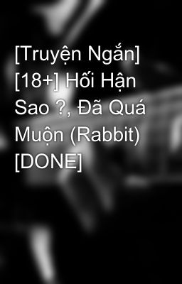 [Truyện Ngắn] [18+] Hối Hận Sao ?, Đã Quá Muộn (Rabbit) [DONE]