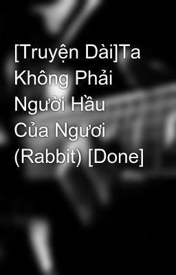 [Truyện Dài]Ta Không Phải Người Hầu Của Ngươi (Rabbit) [Done]