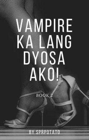VAMPIRE KA LANG DYOSA AKO! BOOK II (COMPLETED!)  by Extra_Rice1999