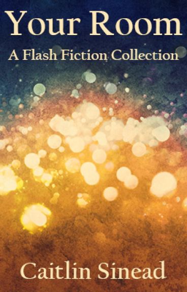 Your Room: A Flash Fiction Collection by CaitlinSinead