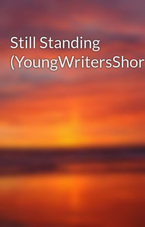 Still Standing (YoungWritersShortStory) by EndOfBeginning