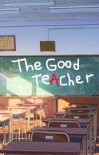 The Good Teacher  by TinaIsSortaCool
