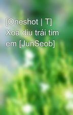 [Oneshot | T] Xoa dịu trái tim em [JunSeob] by thaonhi_26613