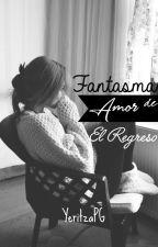 Fantasma De Amor: El Regreso© (Editando) by YeritzaPG