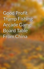 Good Profit Trump Fishing Arcade Game Board Table From China by apagamese