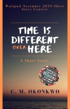 Time Is Different Over Here - Wattpad November 2019 Short Story Contest by CMOkonkwo