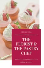 Recipes from The Florist & the Pastry Chef by reannekennedy17