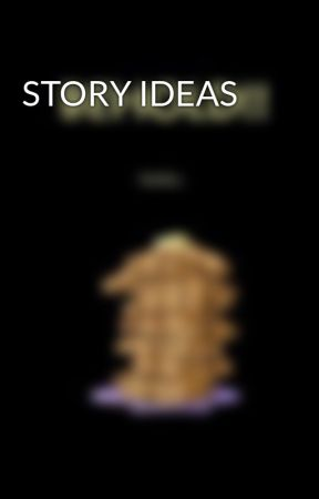 STORY IDEAS by justusweirdos