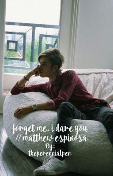 forget me, i dare you // matthew espinosa