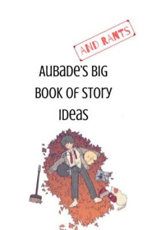 Aubade's Big Book of Story Ideas (And Rants!) by sempiternal_stare