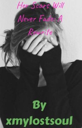 Her Scars Will Never Fade: A Rewrite by xmylostsoul