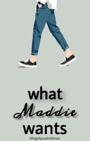 What Maddie Wants by tthegirlyoudontknow