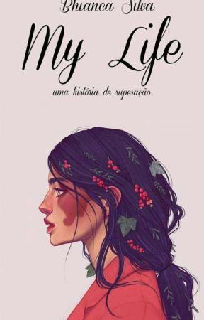My Life (Livro Um Da Trilogia Uma História De Superação) by Baixinha_tal_da_Bhia