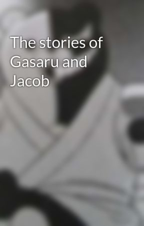 The stories of Gasaru and Jacob by ChubWriter667