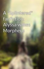 "A ""Splintered"" fanfiction: Alyssa wakes Morpheus by villians_first_love"