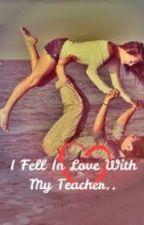 I Fell In Love With My Teacher by AsEnmAxwELL