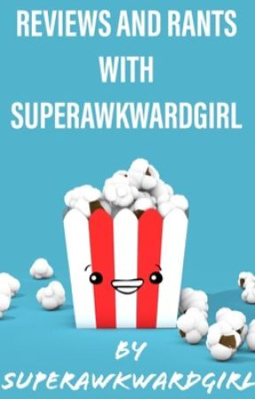 Reviews and Rants With Super Awkward Girl by SuperAwkwardGirl