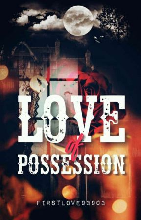 LOVE OF POSSESSION. [18+] by mysticallywriter