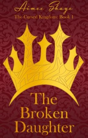 The Broken Daughter (The Cursed Kingdom Book One) by AimeeShaye