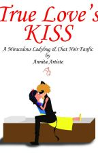True Love's Kiss - A Miraculous Ladybug & Chat Noir Fanfic by Anniartist39