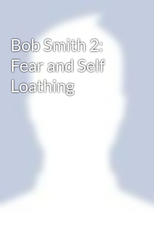 Bob Smith 2: Fear and Self Loathing by AddictedToHeroine