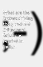 What are the factors driving the growth of E-Payment Solutions Market In India? by andrewthomasbest