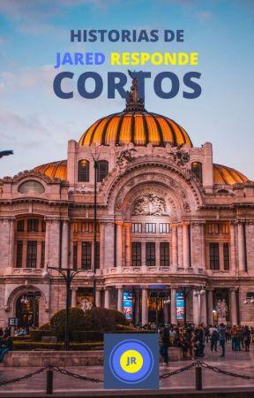 Historias de Jared Responde: Cortos by AlexisJaredMP