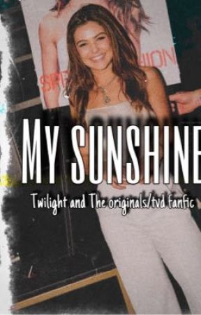 My Sunshine // Twilight and The Originals/TVD fanfic  by gabideane13