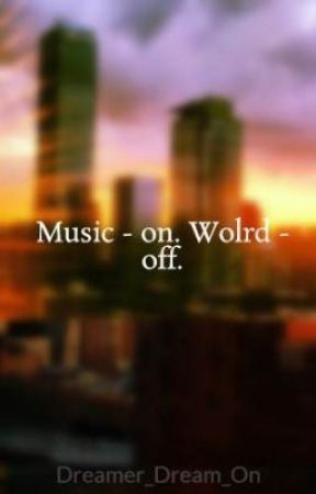 Music - On. World - Off. by Dreamer_Dream_On