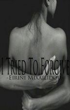 I Tried To Forgive. by EiriniMixailidou