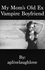 My Mom's Old Ex Vampire Boyfriend (twilight fanfic) by aplivelaughlove