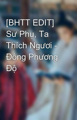 Đọc truyện [BHTT EDIT] Sư Phụ, Ta Thích Ngươi - Đông Phương Độ
