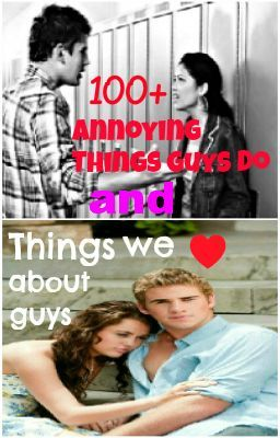 100+ annoying things guys do, and things we love about guys!