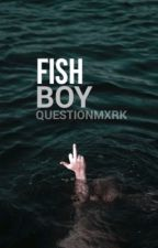 fish boy ; l.s by questionmxrk