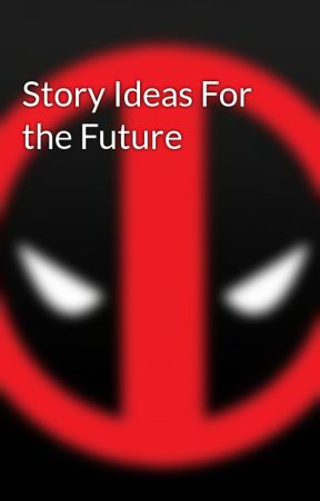 Story Ideas For the Future by deadpoolmerkwiththem