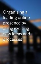 Organising a leading online presence by using exciting new ideas and processes by pilot49burn