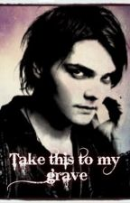 Take this to my grave: A Frerard Fanfic by Mikey_Flucking_Way