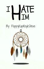 I Hate Him ~ Ongoing by FloppyKapKeykSteve