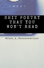 Sh*t Poetry That You Won't Read by just_a_wannabewriter