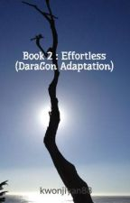Book 2 : Effortless (DaraGon Adaptation) by Yanshitup